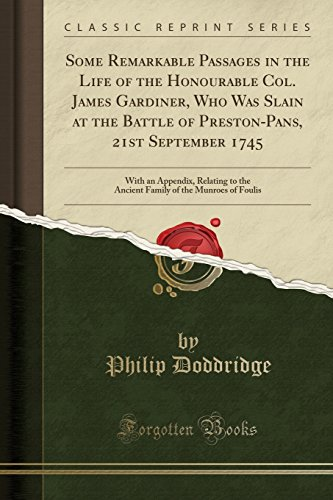 Some Remarkable Passages in the Life of the Honourable Col. James Gardiner, Who Was Slain at the Battle of Preston-Pans, 21st September 1745