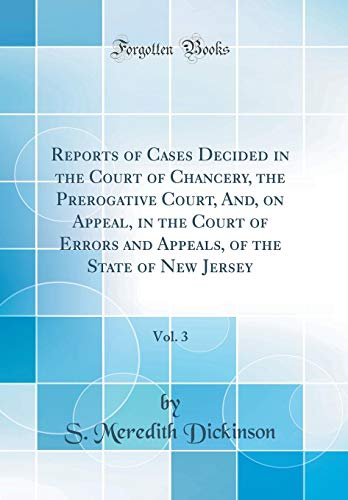 Reports of Cases Decided in the Court of Chancery, the Prerogative Court, And, on Appeal, in the Court of Errors and Appeals, of the State of New Jersey, Vol. 3 (Classic Reprint)