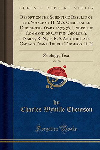 Report on the Scientific Results of the Voyage of H. M.S. Challenger During the Years 1873-76, Under the Command of Captain George S. Nares, R. N., F. R. S. and the Late Captain Frank Tourle Thomson, R. N, Vol. 30