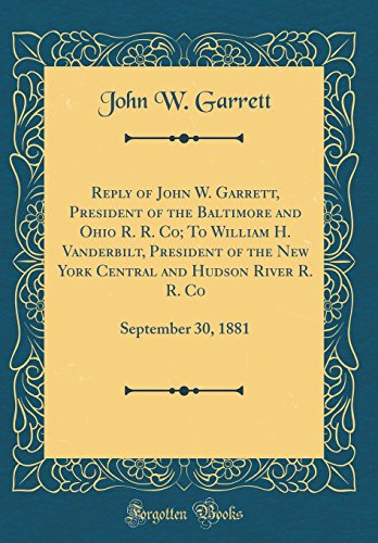 Reply of John W. Garrett, President of the Baltimore and Ohio R. R. Co; To William H. Vanderbilt, President of the New York Central and Hudson River R. R. Co