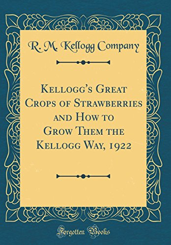 Kellogg's Great Crops of Strawberries and How to Grow Them the Kellogg Way, 1922 (Classic Reprint)