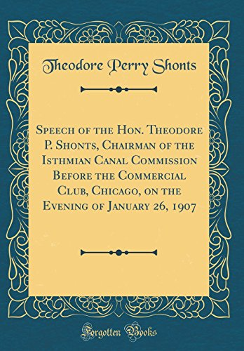 Speech of the Hon. Theodore P. Shonts, Chairman of the Isthmian Canal Commission Before the Commercial Club, Chicago, on the Evening of January 26, 1907 (Classic Reprint)