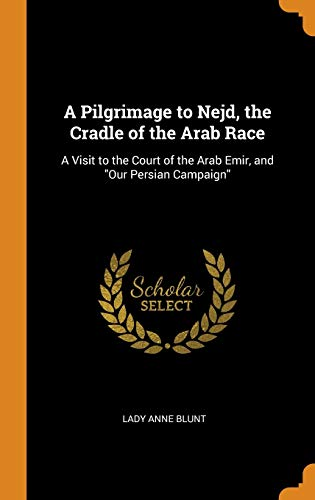 A Pilgrimage to Nejd, the Cradle of the Arab Race