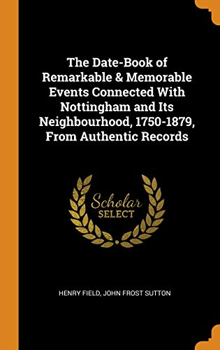 The Date-Book of Remarkable & Memorable Events Connected with Nottingham and Its Neighbourhood, 1750-1879, from Authentic Records