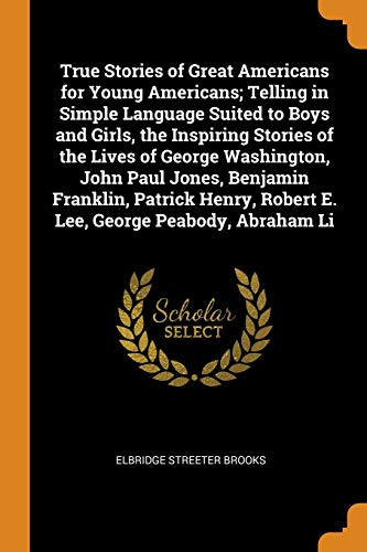 True Stories of Great Americans for Young Americans; Telling in Simple Language Suited to Boys and Girls, the Inspiring Stories of the Lives of George Washington, John Paul Jones, Benjamin Franklin, Patrick Henry, Robert E. Lee, George Peabody, Abraham Li