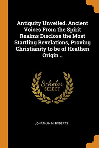 Antiquity Unveiled. Ancient Voices from the Spirit Realms Disclose the Most Startling Revelations, Proving Christianity to Be of Heathen Origin ..