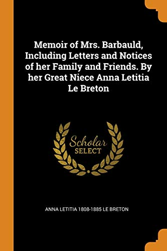 Memoir of Mrs. Barbauld, Including Letters and Notices of Her Family and Friends. by Her Great Niece Anna Letitia Le Breton