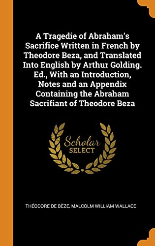 A Tragedie of Abraham's Sacrifice Written in French by Theodore Beza, and Translated Into English by Arthur Golding. Ed., with an Introduction, Notes and an Appendix Containing the Abraham Sacrifiant of Theodore Beza