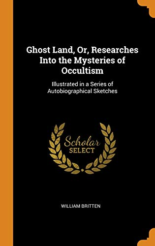 Ghost Land, Or, Researches Into the Mysteries of Occultism