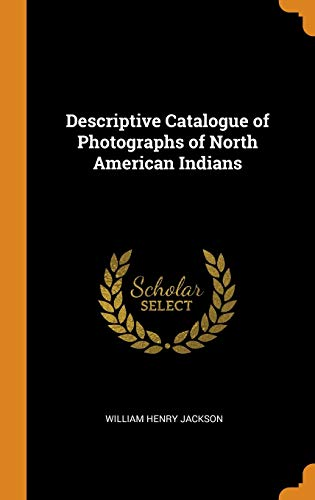 Descriptive Catalogue of Photographs of North American Indians