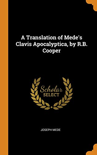 A Translation of Mede's Clavis Apocalyptica, by R.B. Cooper