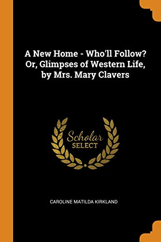 A New Home - Who'll Follow? Or, Glimpses of Western Life, by Mrs. Mary Clavers