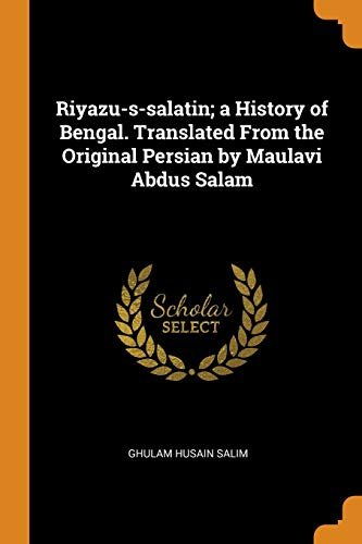 Riyazu-S-Salatin; A History of Bengal. Translated from the Original Persian by Maulavi Abdus Salam
