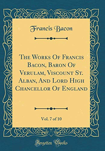 The Works of Francis Bacon, Baron of Verulam, Viscount St. Alban, and Lord High Chancellor of England, Vol. 7 of 10 (Classic Reprint)