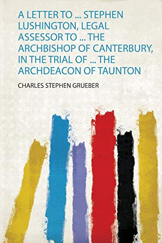 A Letter to ... Stephen Lushington, Legal Assessor to ... the Archbishop of Canterbury, in the Trial of ... the Archdeacon of Taunton