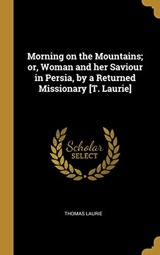 Morning on the Mountains; Or, Woman and Her Saviour in Persia, by a Returned Missionary [t. Laurie]