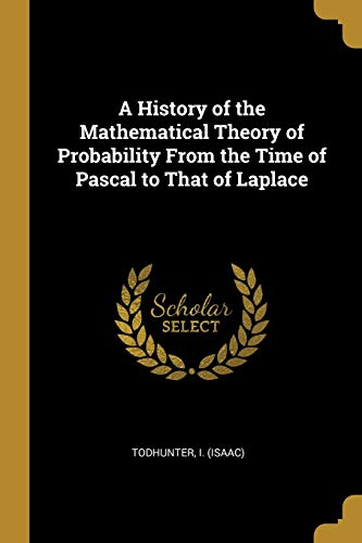 A History of the Mathematical Theory of Probability from the Time of Pascal to That of Laplace