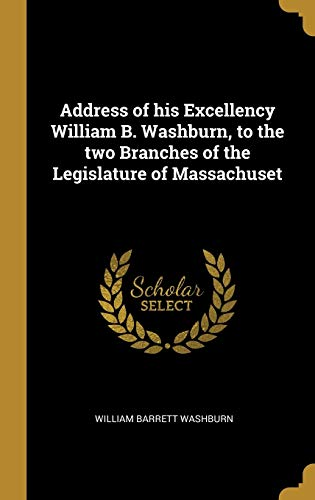 Address of His Excellency William B. Washburn, to the Two Branches of the Legislature of Massachuset