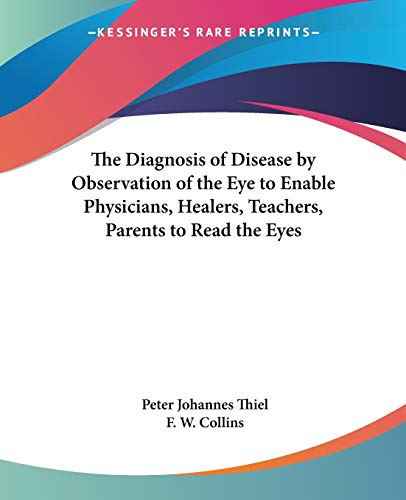 The Diagnosis of Disease by Observation of the Eye to Enable Physicians, Healers, Teachers, Parents to Read the Eyes