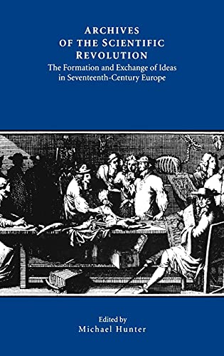 Archives of the Scientific Revolution - The Formation and Exchange of Ideas in Seventeenth-Century Europe