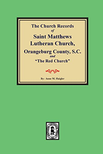 """(orangeburg County) the Church Records of Saint Matthews Lutheran Church, Orangeburg, County South Carolina and """"the Red Church."""""""