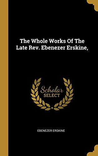 The Whole Works of the Late Rev. Ebenezer Erskine,