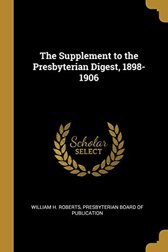 The Supplement to the Presbyterian Digest, 1898-1906