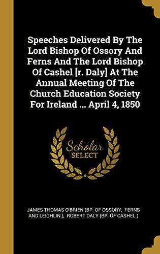 Speeches Delivered By The Lord Bishop Of Ossory And Ferns And The Lord Bishop Of Cashel [r. Daly] At The Annual Meeting Of The Church Education Society For Ireland ... April 4, 1850