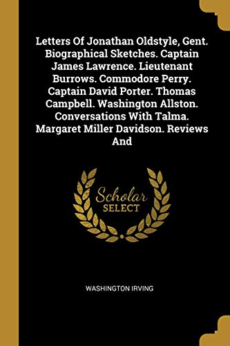 Letters Of Jonathan Oldstyle, Gent. Biographical Sketches. Captain James Lawrence. Lieutenant Burrows. Commodore Perry. Captain David Porter. Thomas Campbell. Washington Allston. Conversations With Talma. Margaret Miller Davidson. Reviews And