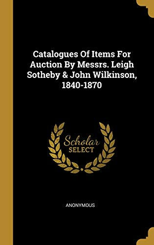 Catalogues Of Items For Auction By Messrs. Leigh Sotheby & John Wilkinson, 1840-1870