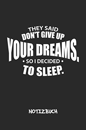 They Said Don't Give Up Your Dreams, So I Decided To Sleep. NOTIZBUCH