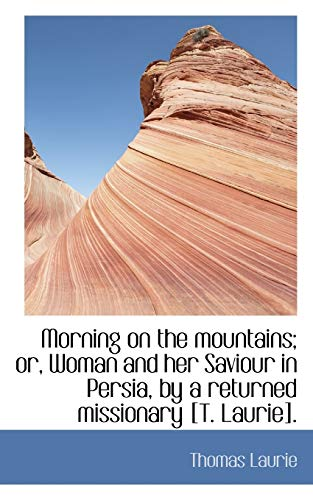 Morning on the Mountains; Or, Woman and Her Saviour in Persia, by a Returned Missionary [T. Laurie].