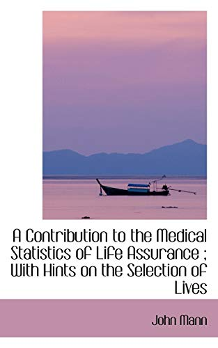 A Contribution to the Medical Statistics of Life Assurance; With Hints on the Selection of Lives