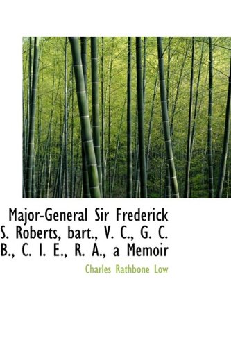 Major-General Sir Frederick S. Roberts, Bart., V. C., G. C. B., C. I. E., R. A., a Memoir