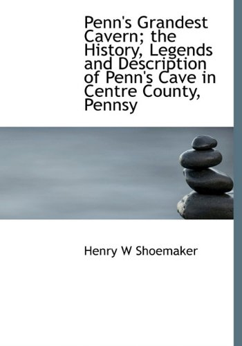 Penn's Grandest Cavern; The History, Legends and Description of Penn's Cave in Centre County, Pennsy