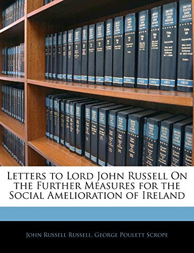 Letters to Lord John Russell on the Further Measures for the Social Amelioration of Ireland