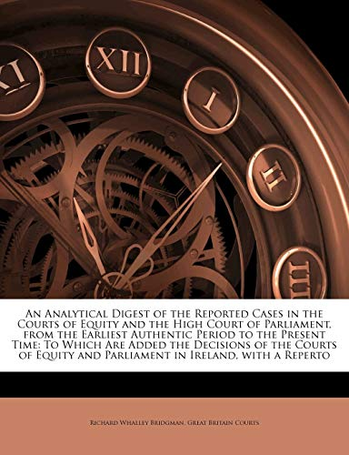 An Analytical Digest of the Reported Cases in the Courts of Equity and the High Court of Parliament, from the Earliest Authentic Period to the Present Time