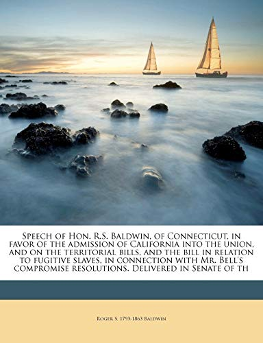 Speech of Hon. R.S. Baldwin, of Connecticut, in Favor of the Admission of California Into the Union, and on the Territorial Bills, and the Bill in Relation to Fugitive Slaves, in Connection with Mr. Bell's Compromise Resolutions. Delivered in Senate of Th