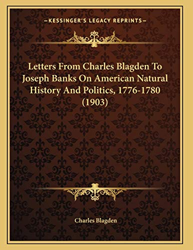 Letters From Charles Blagden To Joseph Banks On American Natural History And Politics, 1776-1780 (1903)