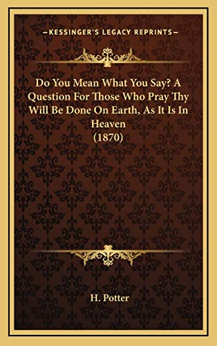Do You Mean What You Say? A Question For Those Who Pray Thy Will Be Done On Earth, As It Is In Heaven (1870)
