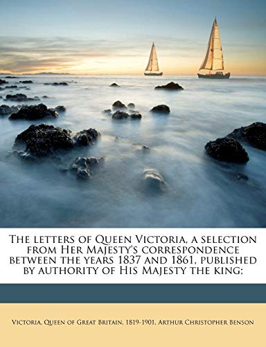 The Letters of Queen Victoria, a Selection from Her Majesty's Correspondence Between the Years 1837 and 1861, Published by Authority of His Majesty the King;