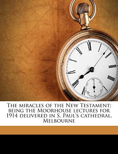 The Miracles of the New Testament; Being the Moorhouse Lectures for 1914 Delivered in S. Paul's Cathedral, Melbourne