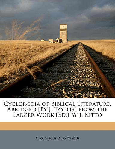 Cyclopaedia of Biblical Literature, Abridged [By J. Taylor] from the Larger Work [Ed.] by J. Kitto