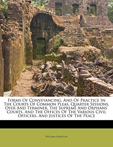 Forms of Conveyancing, and of Practice in the Courts of Common Pleas, Quarter Sessions, Oyer and Terminer, the Supreme and Orphans' Courts, and the Offices of the Various Civil Officers, and Justices of the Peace