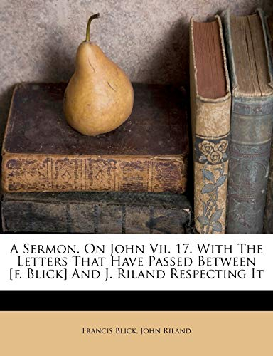 A Sermon. on John VII. 17. with the Letters That Have Passed Between [F. Blick] and J. Riland Respecting It