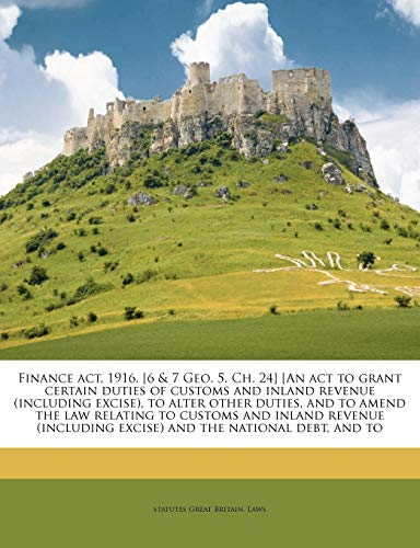 Finance ACT, 1916. [6 & 7 Geo. 5. Ch. 24] [An ACT to Grant Certain Duties of Customs and Inland Revenue (Including Excise), to Alter Other Duties, and to Amend the Law Relating to Customs and Inland Revenue (Including Excise) and the National Debt, and to