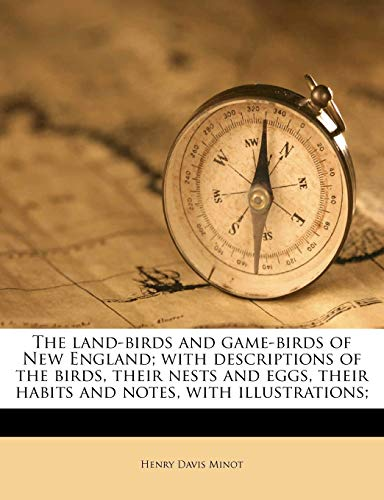 The Land-Birds and Game-Birds of New England; With Descriptions of the Birds, Their Nests and Eggs, Their Habits and Notes, with Illustrations;