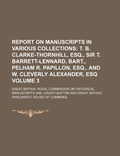 Report on Manuscripts in Various Collections; T. B. Clarke-Thornhill, Esq., Sir T. Barrett-Lennard, Bart., Pelham R. Papillon, Esq., and W. Cleverly Alexander, Esq Volume 3