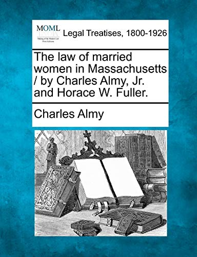 The Law of Married Women in Massachusetts / By Charles Almy, JR. and Horace W. Fuller.