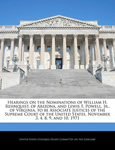 Hearings on the Nominations of William H. Rehnquist, of Arizona, and Lewis F. Powell, Jr., of Virginia, to Be Associate Justices of the Supreme Court of the United States, November 3, 4, 8, 9, and 10, 1971